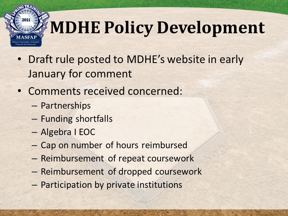 MDHE Policy Development Draft rule posted to MDHE's website in early January for comment Comments received concerned: – Partnerships – Funding shortfalls – Algebra I EOC – Cap on number of hours reimbursed – Reimbursement of repeat coursework – Reimbursement of dropped coursework – Participation by private institutions