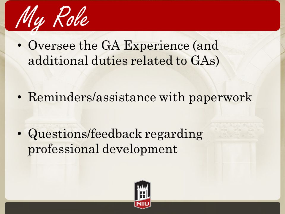 My Role Oversee the GA Experience (and additional duties related to GAs) Reminders/assistance with paperwork Questions/feedback regarding professional development