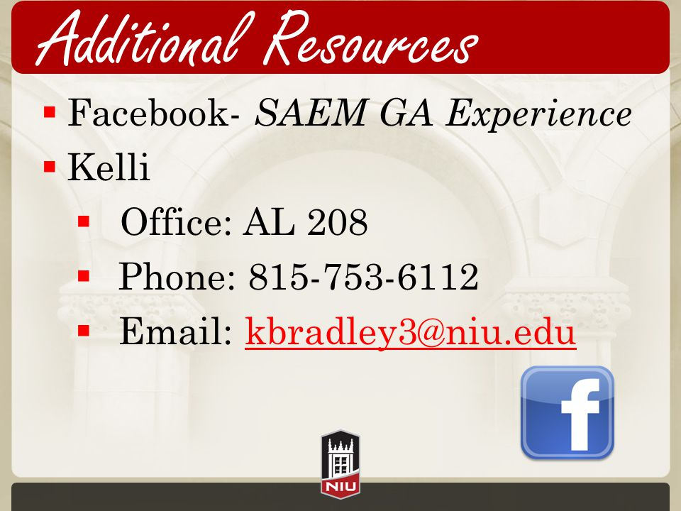 Additional Resources  Facebook- SAEM GA Experience  Kelli  Office: AL 208  Phone: 815-753-6112  Email: kbradley3@niu.edukbradley3@niu.edu