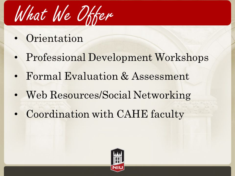 What We Offer Orientation Professional Development Workshops Formal Evaluation & Assessment Web Resources/Social Networking Coordination with CAHE faculty