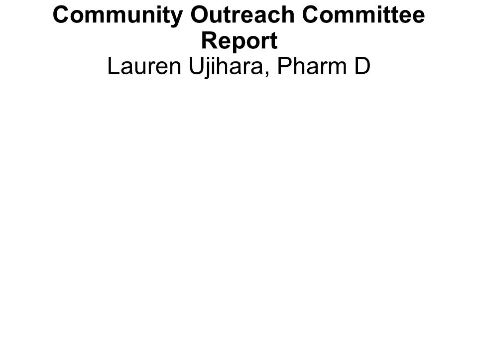 Community Outreach Committee Report Lauren Ujihara, Pharm D