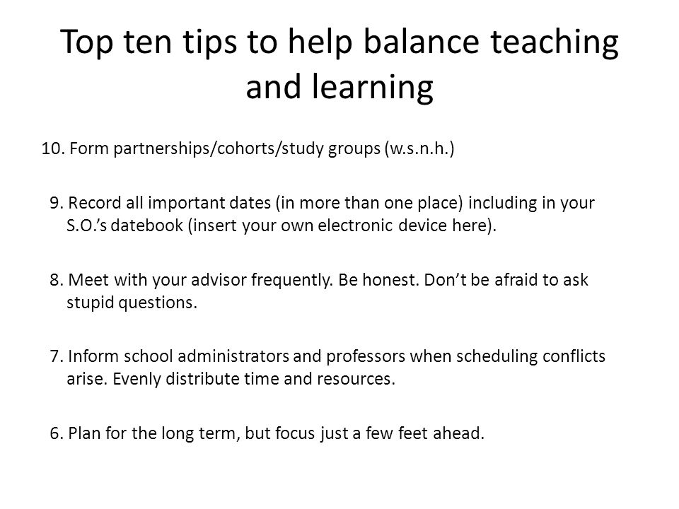 Top ten tips to help balance teaching and learning 10.