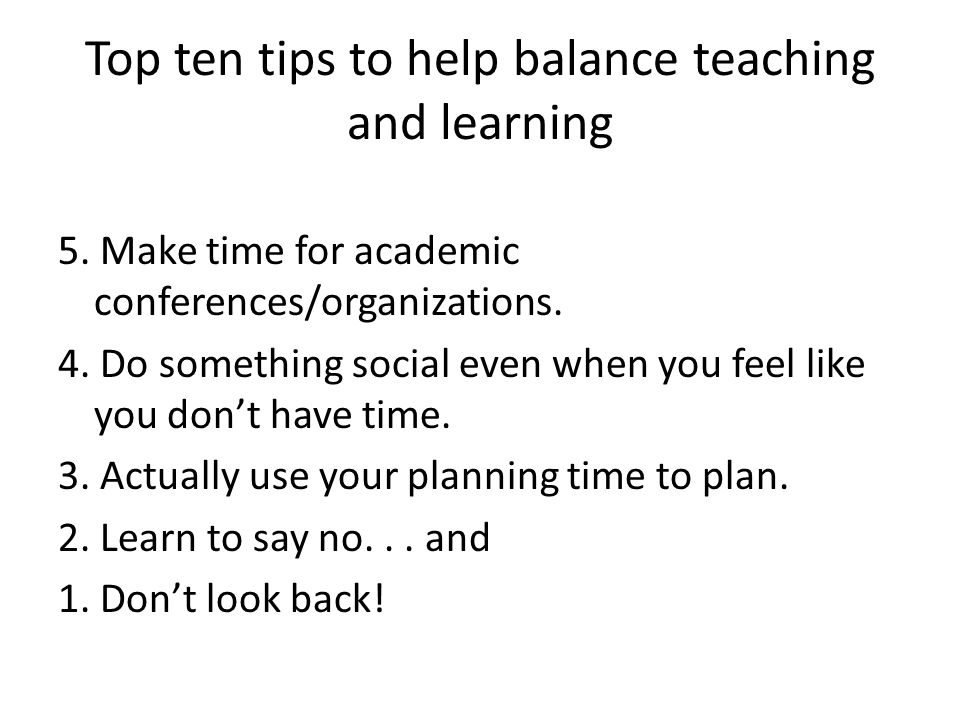Top ten tips to help balance teaching and learning 5.