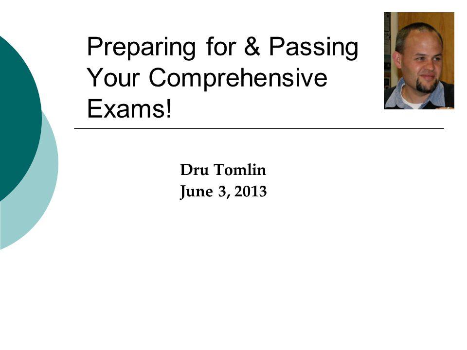 Preparing for & Passing Your Comprehensive Exams! Dru Tomlin June 3, 2013