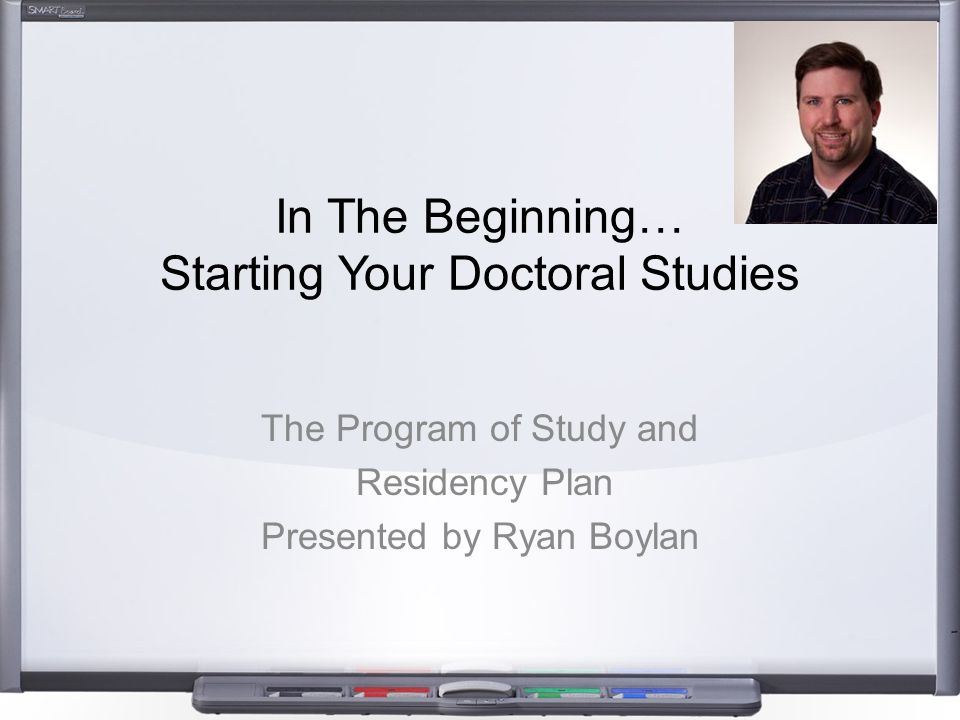 In The Beginning… Starting Your Doctoral Studies The Program of Study and Residency Plan Presented by Ryan Boylan