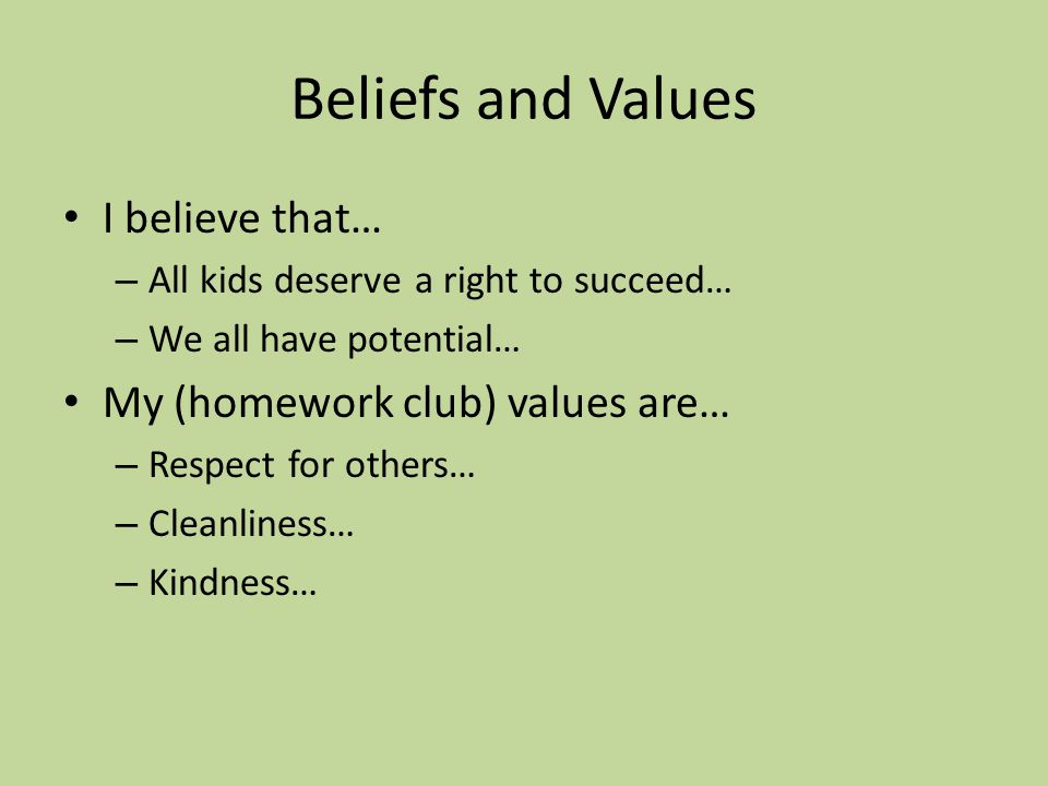 I believe that… – All kids deserve a right to succeed… – We all have potential… My (homework club) values are… – Respect for others… – Cleanliness… – Kindness…