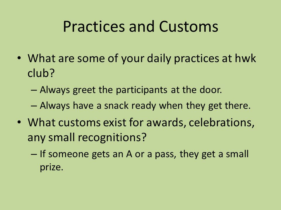 Practices and Customs What are some of your daily practices at hwk club.