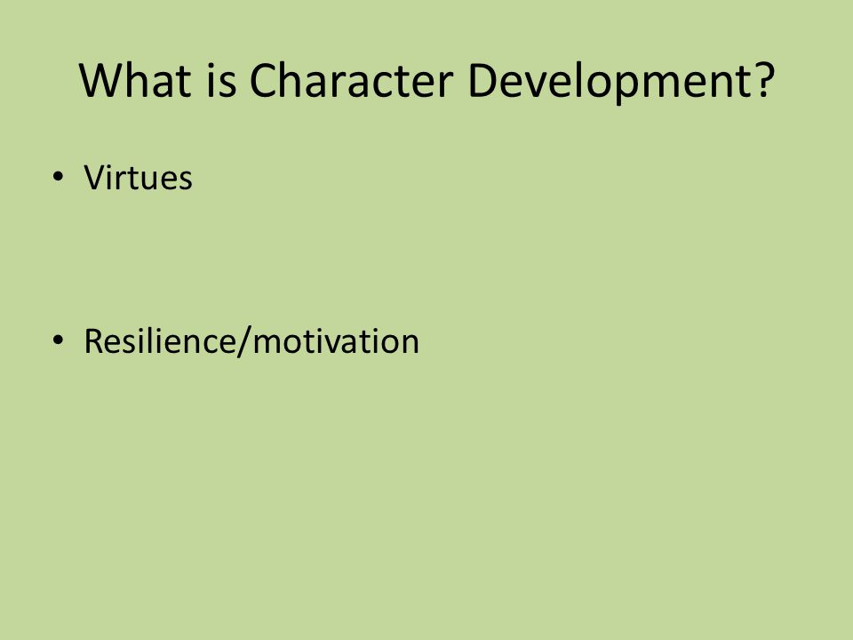 What is Character Development? Virtues Resilience/motivation