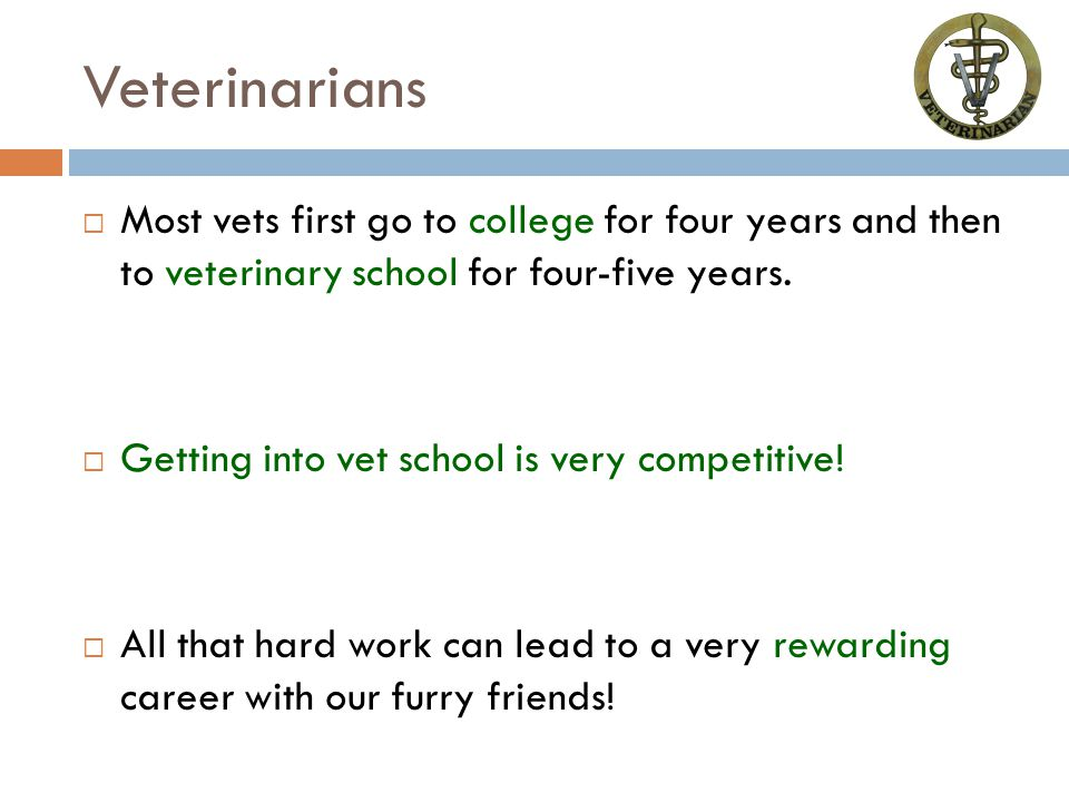 Veterinarians  Most vets first go to college for four years and then to veterinary school for four-five years.