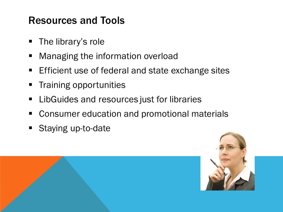 Resources and Tools  The library's role  Managing the information overload  Efficient use of federal and state exchange sites  Training opportunities  LibGuides and resources just for libraries  Consumer education and promotional materials  Staying up-to-date