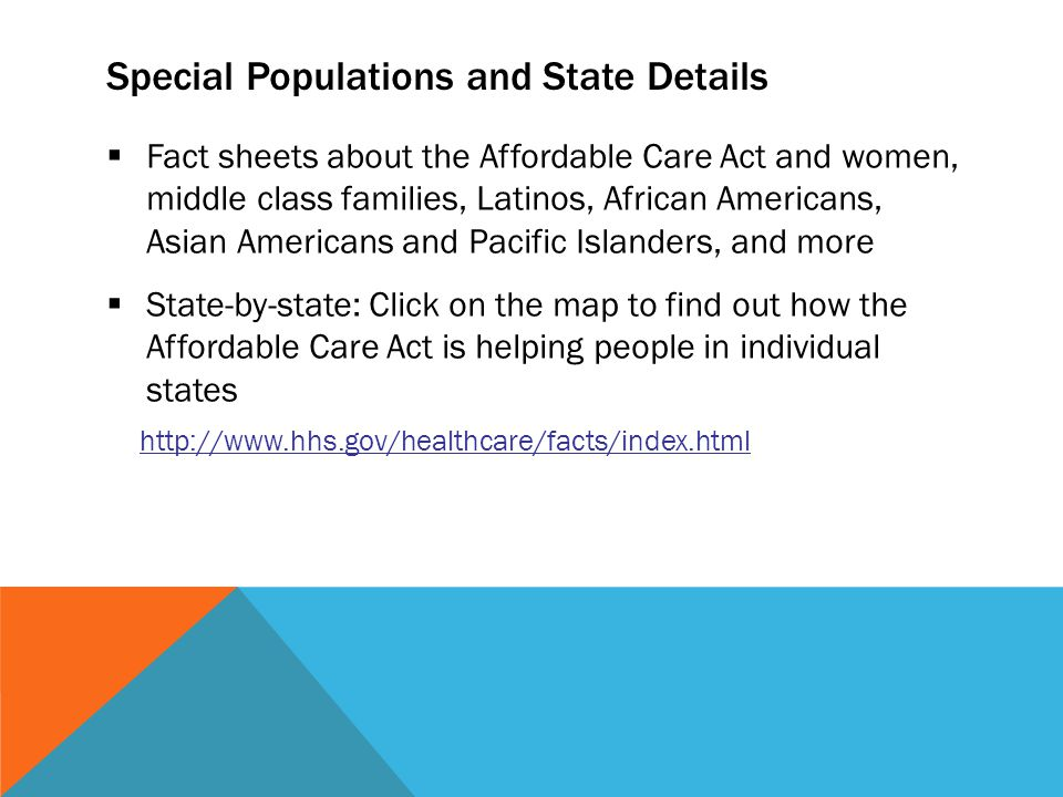 Special Populations and State Details  Fact sheets about the Affordable Care Act and women, middle class families, Latinos, African Americans, Asian Americans and Pacific Islanders, and more  State-by-state: Click on the map to find out how the Affordable Care Act is helping people in individual states http://www.hhs.gov/healthcare/facts/index.html