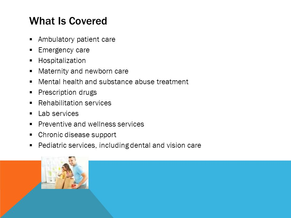 What Is Covered  Ambulatory patient care  Emergency care  Hospitalization  Maternity and newborn care  Mental health and substance abuse treatment  Prescription drugs  Rehabilitation services  Lab services  Preventive and wellness services  Chronic disease support  Pediatric services, including dental and vision care