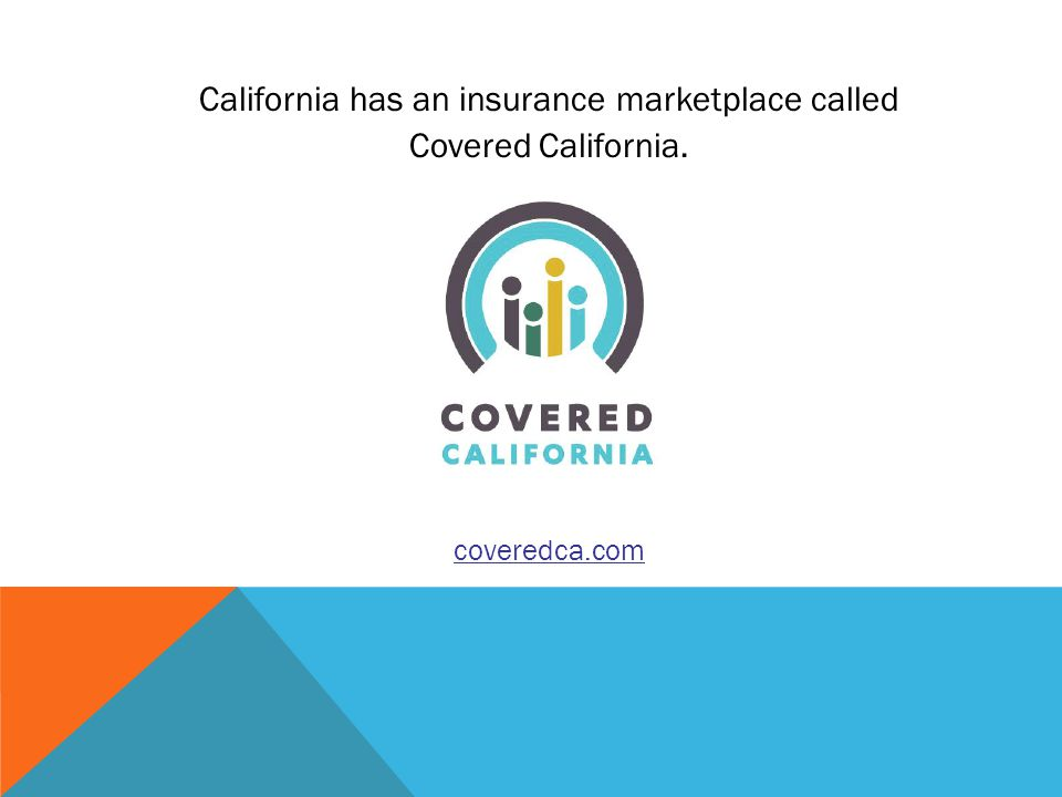 California has an insurance marketplace called Covered California. coveredca.com