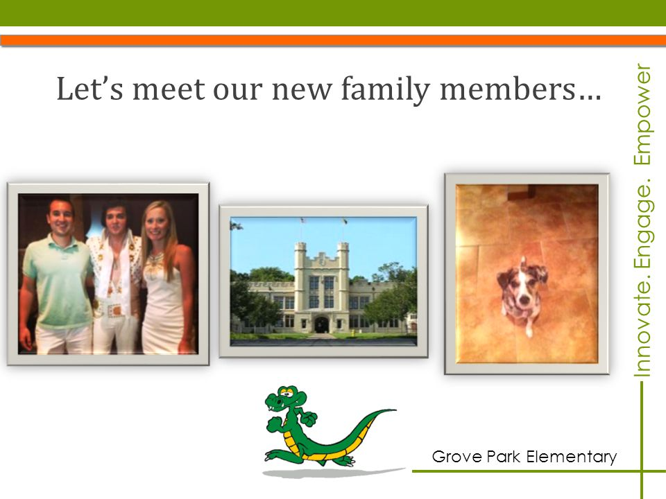 Innovate. Engage. Empower Grove Park Elementary Let's meet our new family members…