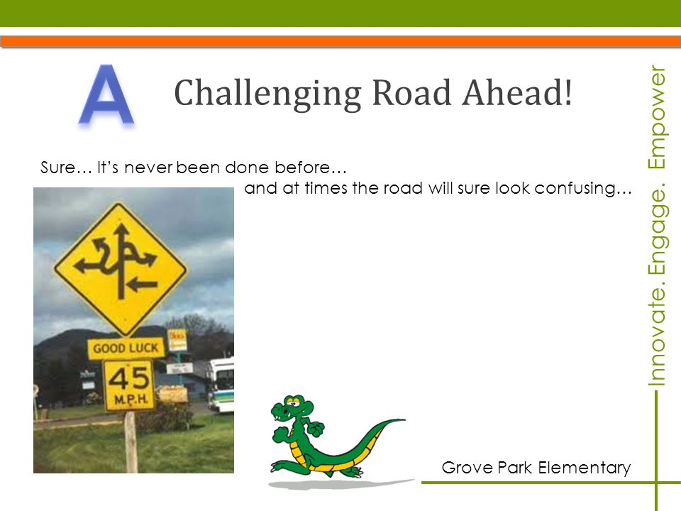 Innovate.Engage. Empower Grove Park Elementary Challenging Road Ahead.