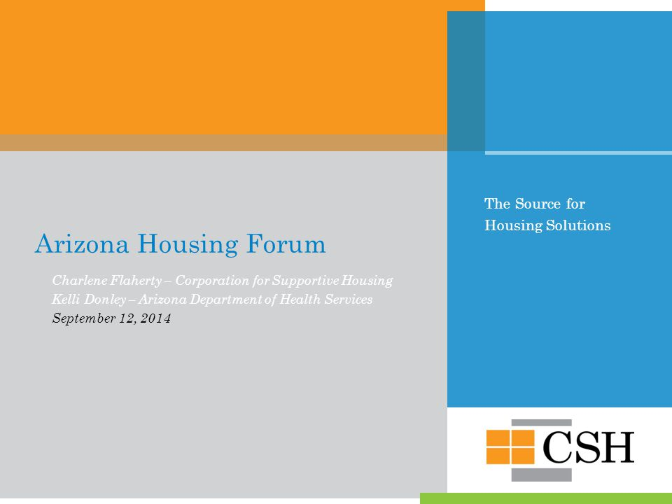 The Source for Housing Solutions Arizona Housing Forum Charlene Flaherty – Corporation for Supportive Housing Kelli Donley – Arizona Department of Health Services September 12, 2014