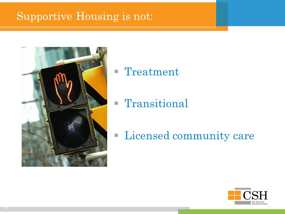 Supportive Housing is not:  Treatment  Transitional  Licensed community care 10