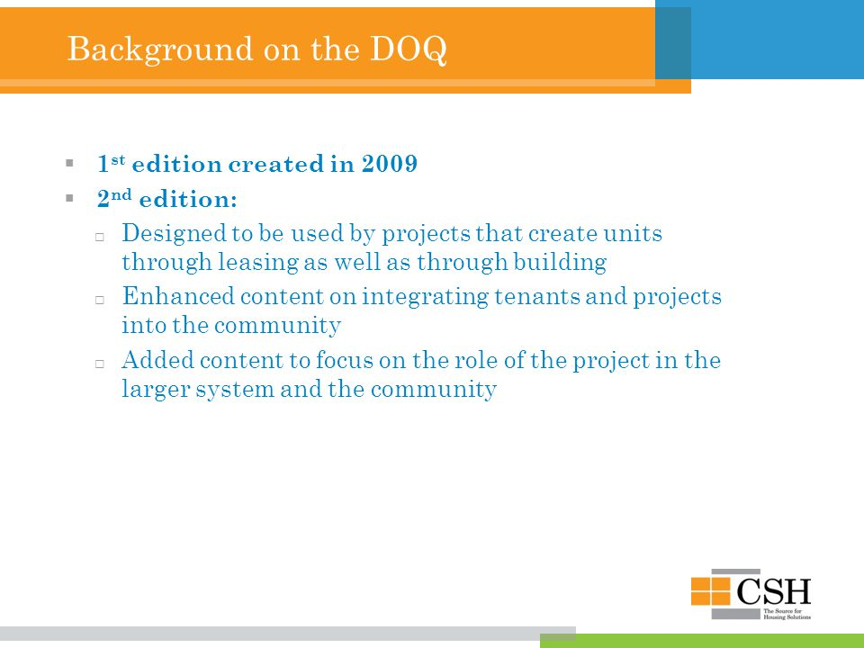 Background on the DOQ  1 st edition created in 2009  2 nd edition:  Designed to be used by projects that create units through leasing as well as through building  Enhanced content on integrating tenants and projects into the community  Added content to focus on the role of the project in the larger system and the community