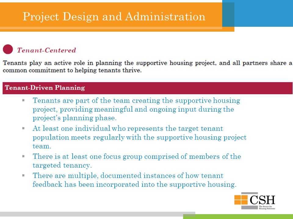 Project Design and Administration Tenant-Centered  Tenants play an active role in planning the supportive housing project, and all partners share a common commitment to helping tenants thrive.
