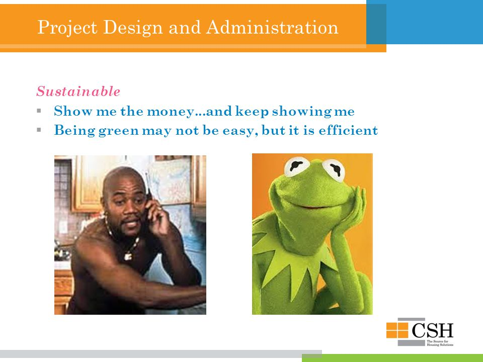 Project Design and Administration Sustainable  Show me the money...and keep showing me  Being green may not be easy, but it is efficient