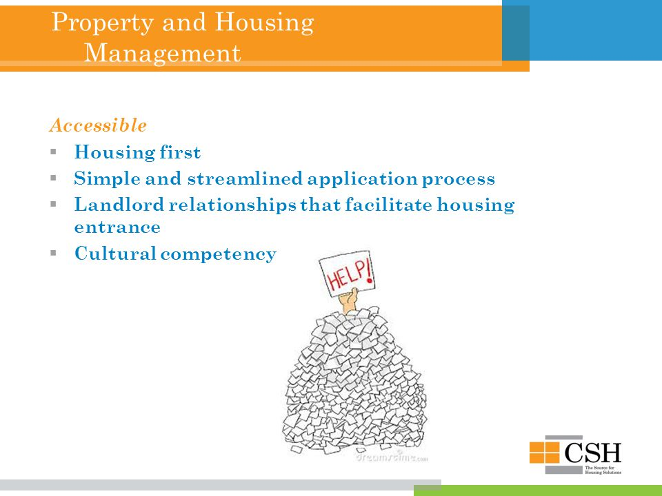 Property and Housing Management Accessible  Housing first  Simple and streamlined application process  Landlord relationships that facilitate housing entrance  Cultural competency