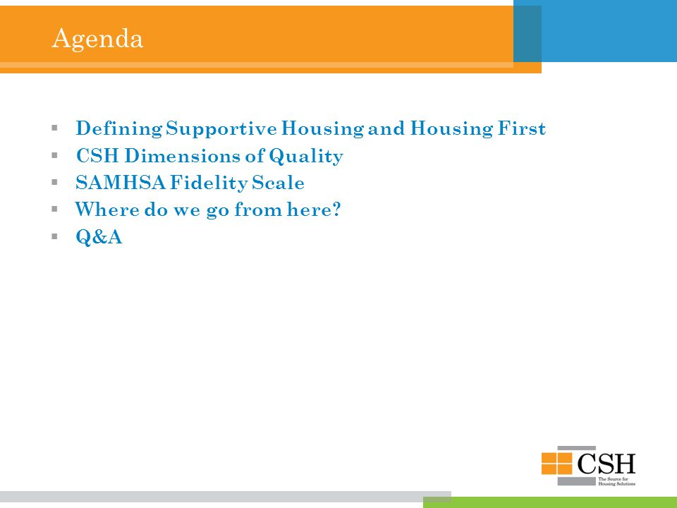 Agenda  Defining Supportive Housing and Housing First  CSH Dimensions of Quality  SAMHSA Fidelity Scale  Where do we go from here.