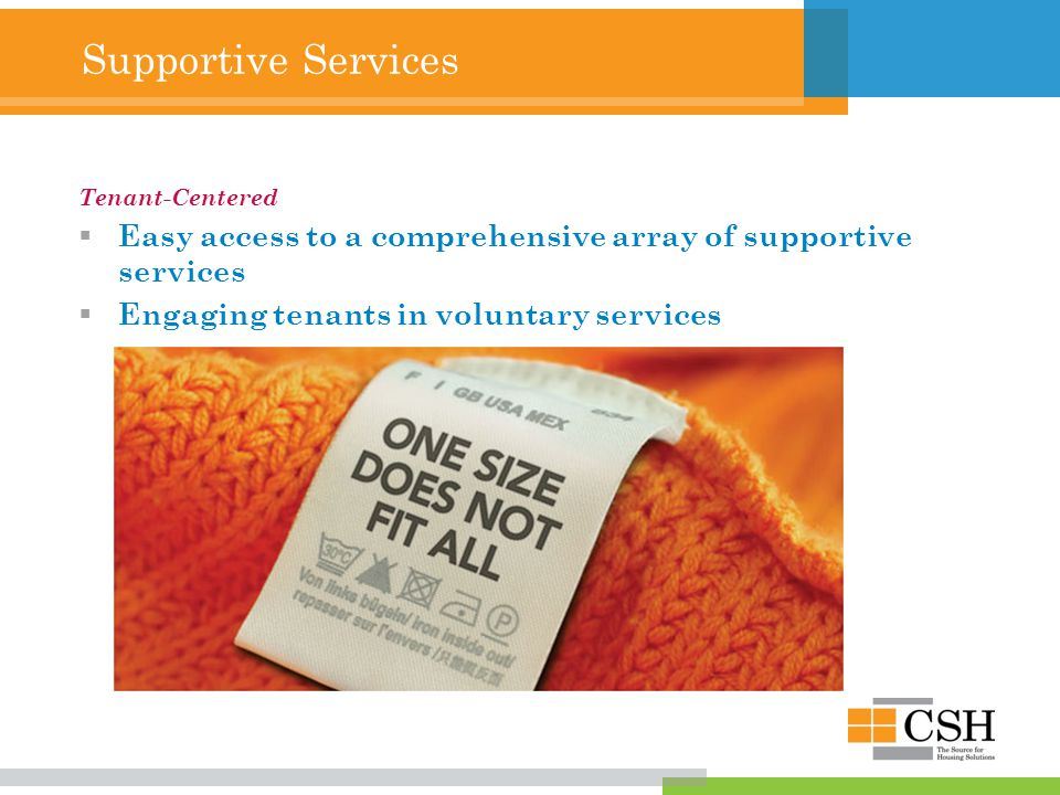 Supportive Services Tenant-Centered  Easy access to a comprehensive array of supportive services  Engaging tenants in voluntary services