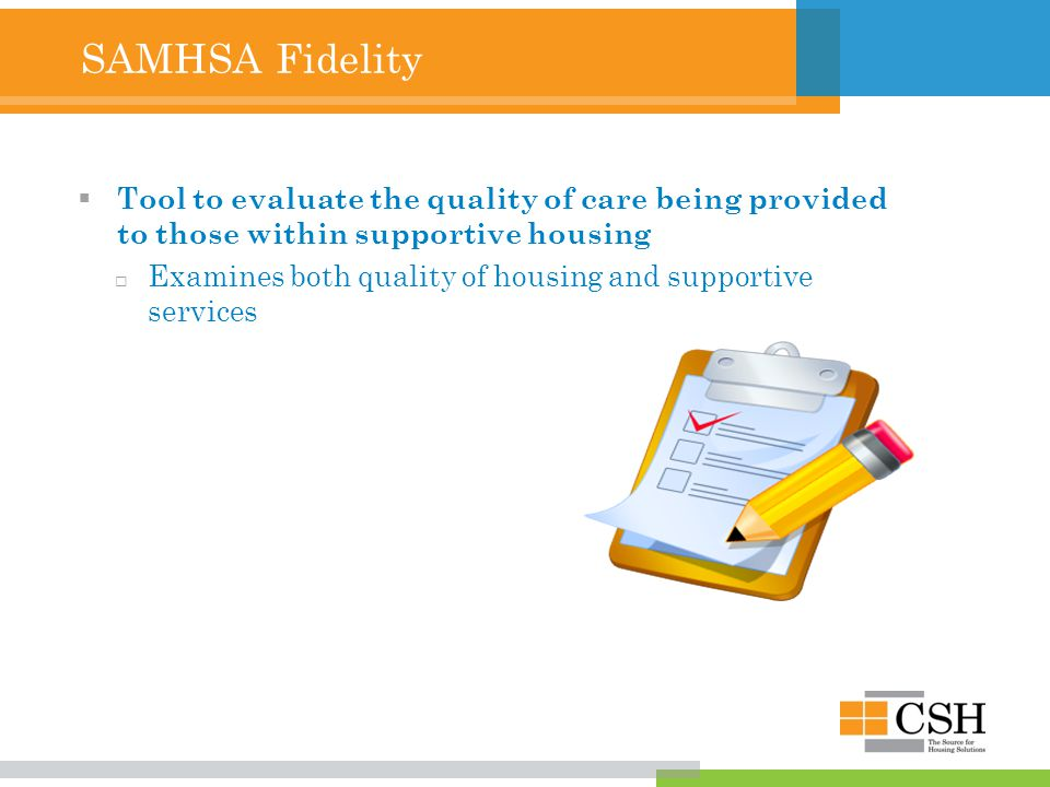 SAMHSA Fidelity  Tool to evaluate the quality of care being provided to those within supportive housing  Examines both quality of housing and supportive services