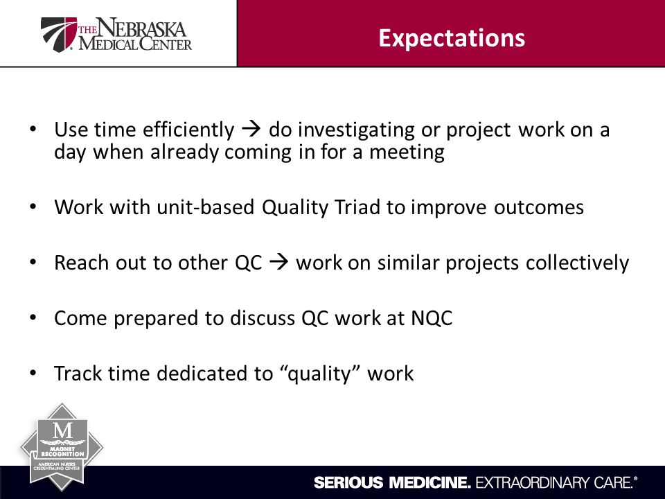 Use time efficiently  do investigating or project work on a day when already coming in for a meeting Work with unit-based Quality Triad to improve outcomes Reach out to other QC  work on similar projects collectively Come prepared to discuss QC work at NQC Track time dedicated to quality work Expectations