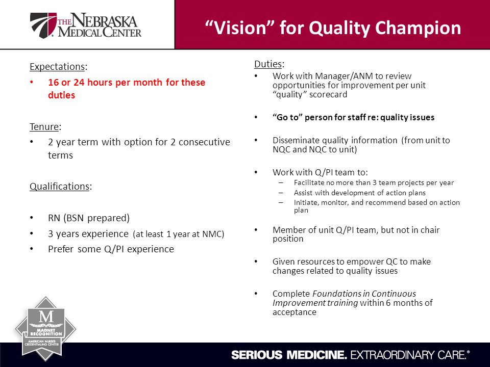 Vision for Quality Champion Expectations: 16 or 24 hours per month for these duties Tenure: 2 year term with option for 2 consecutive terms Qualifications: RN (BSN prepared) 3 years experience (at least 1 year at NMC) Prefer some Q/PI experience Duties: Work with Manager/ANM to review opportunities for improvement per unit quality scorecard Go to person for staff re: quality issues Disseminate quality information (from unit to NQC and NQC to unit) Work with Q/PI team to: – Facilitate no more than 3 team projects per year – Assist with development of action plans – Initiate, monitor, and recommend based on action plan Member of unit Q/PI team, but not in chair position Given resources to empower QC to make changes related to quality issues Complete Foundations in Continuous Improvement training within 6 months of acceptance