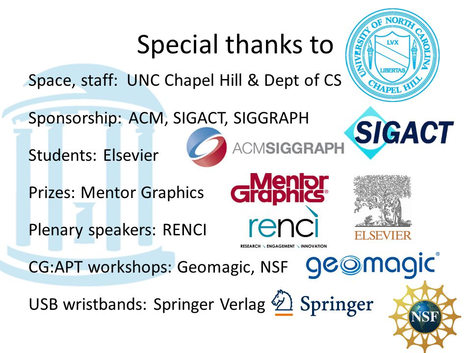Special thanks to Space, staff: UNC Chapel Hill & Dept of CS Sponsorship: ACM, SIGACT, SIGGRAPH Students: Elsevier Prizes: Mentor Graphics Plenary speakers: RENCI CG:APT workshops: Geomagic, NSF USB wristbands: Springer Verlag