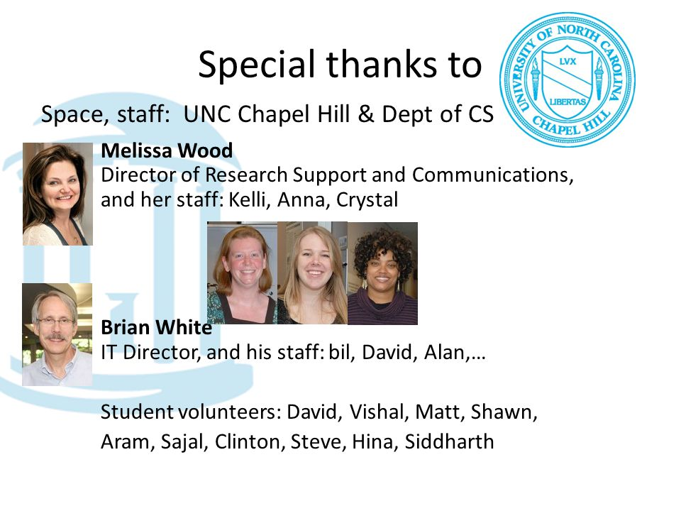 Special thanks to Space, staff: UNC Chapel Hill & Dept of CS Melissa Wood Director of Research Support and Communications, and her staff: Kelli, Anna, Crystal Brian White IT Director, and his staff: bil, David, Alan,… Student volunteers: David, Vishal, Matt, Shawn, Aram, Sajal, Clinton, Steve, Hina, Siddharth