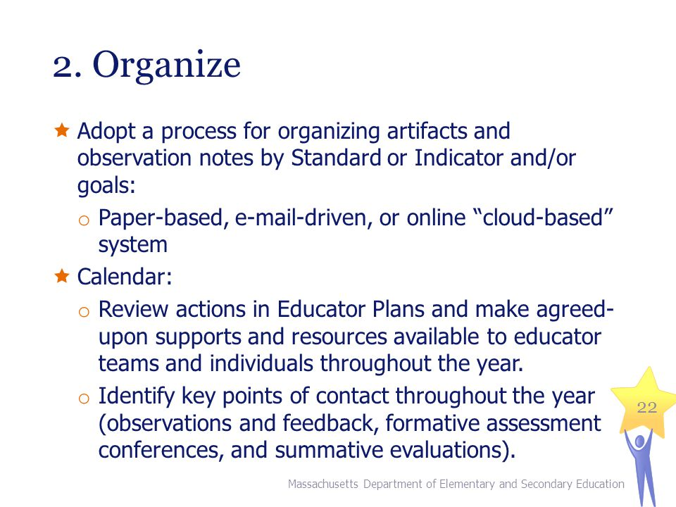 2. Organize  Adopt a process for organizing artifacts and observation notes by Standard or Indicator and/or goals: o Paper-based, e-mail-driven, or o
