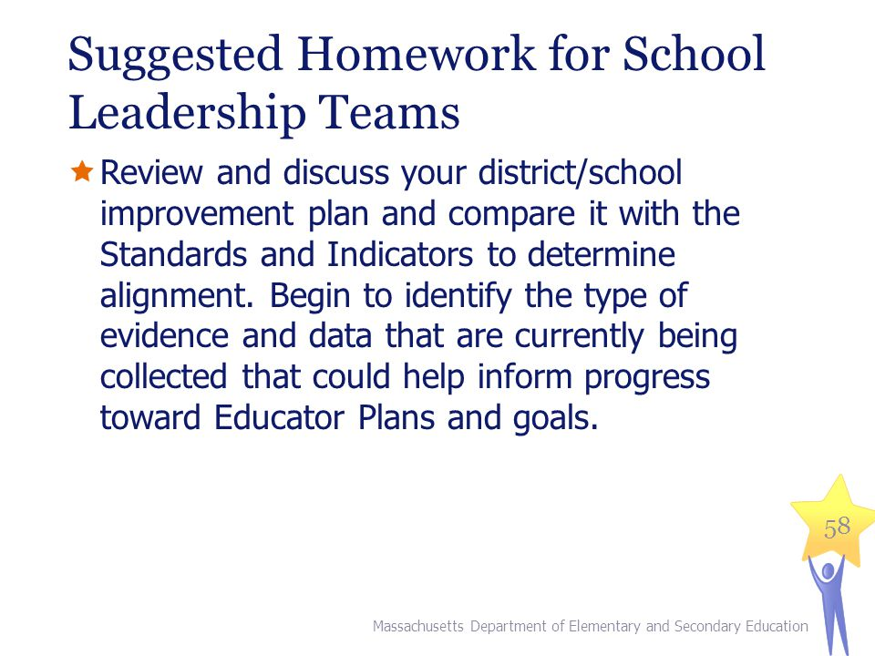 Suggested Homework for All School-Based Educators  Work with a colleague, in a small group or at a faculty meeting, to select a particular Standard from the Model System Teacher Rubric, and identify potential sources of evidence (data) to inform performance decisions.