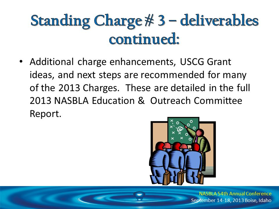 NASBLA 54th Annual Conference September 14-18, 2013 Boise, Idaho Additional charge enhancements, USCG Grant ideas, and next steps are recommended for many of the 2013 Charges.