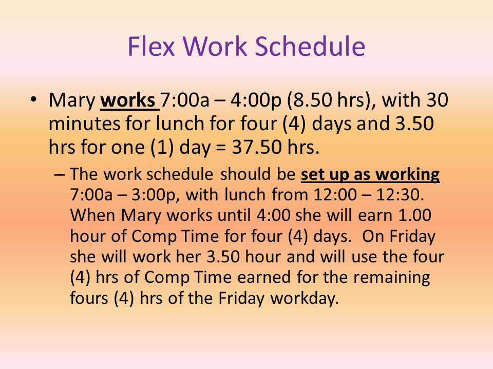 Flex Work Schedule Bob works 7:00a- 3:30p (8 hrs), with 30 minutes for lunch for four (4) days and 5.50 hrs one (1) day = 37.50 hrs. – The work schedu