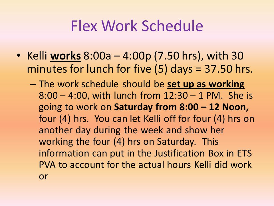 Flex Work Schedule Mary works 7:00a – 4:00p (8.50 hrs), with 30 minutes for lunch for four (4) days and 3.50 hrs for one (1) day = 37.50 hrs.