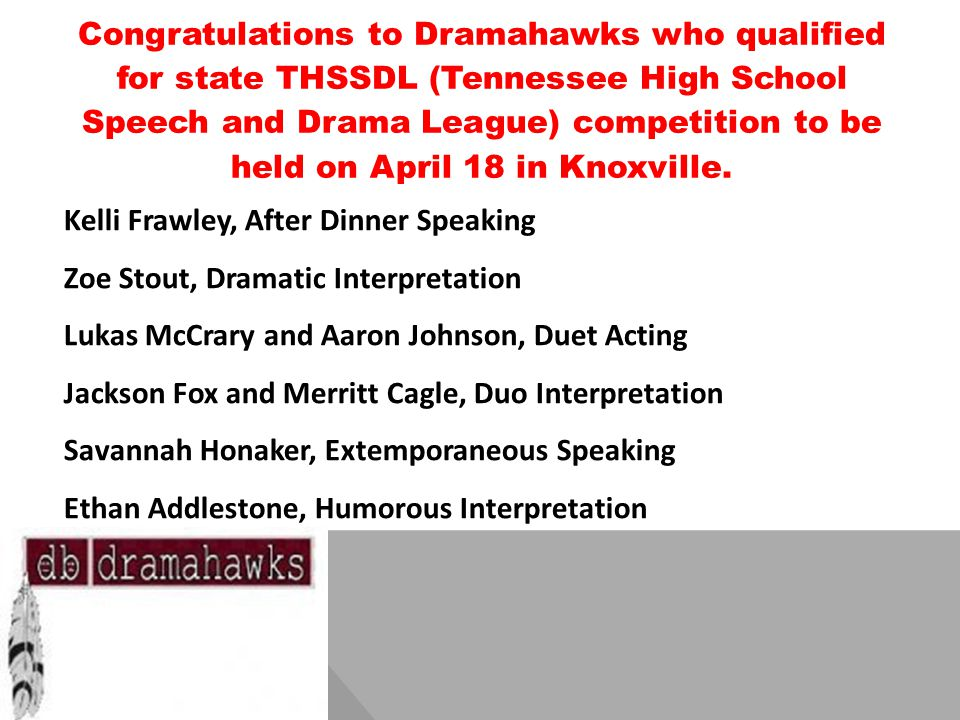 Congratulations to Dramahawks who qualified for state THSSDL (Tennessee High School Speech and Drama League) competition to be held on April 18 in Knoxville.