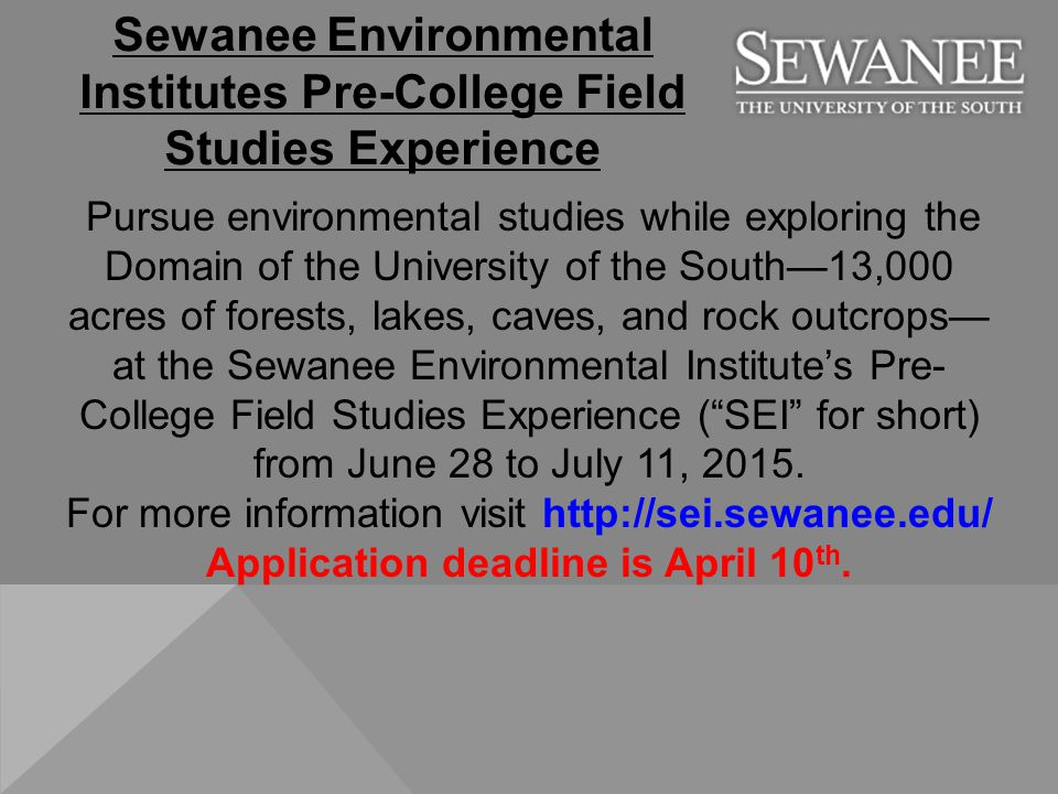 Pursue environmental studies while exploring the Domain of the University of the South—13,000 acres of forests, lakes, caves, and rock outcrops— at the Sewanee Environmental Institute's Pre- College Field Studies Experience ( SEI for short) from June 28 to July 11, 2015.