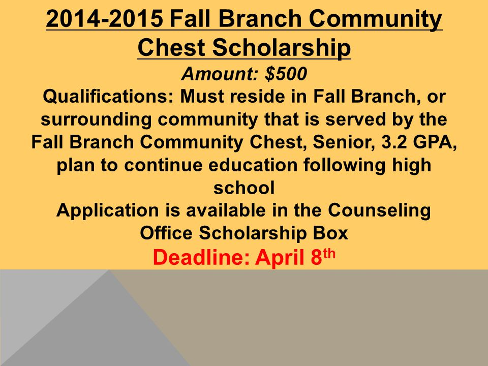 2014-2015 Fall Branch Community Chest Scholarship Amount: $500 Qualifications: Must reside in Fall Branch, or surrounding community that is served by the Fall Branch Community Chest, Senior, 3.2 GPA, plan to continue education following high school Application is available in the Counseling Office Scholarship Box Deadline: April 8 th