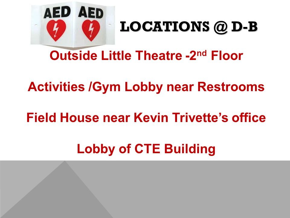 LOCATIONS @ D-B Outside Little Theatre -2 nd Floor Activities /Gym Lobby near Restrooms Field House near Kevin Trivette's office Lobby of CTE Building