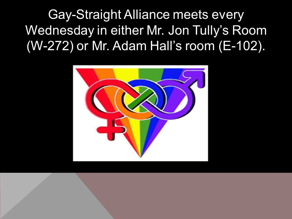 Gay-Straight Alliance meets every Wednesday in either Mr.
