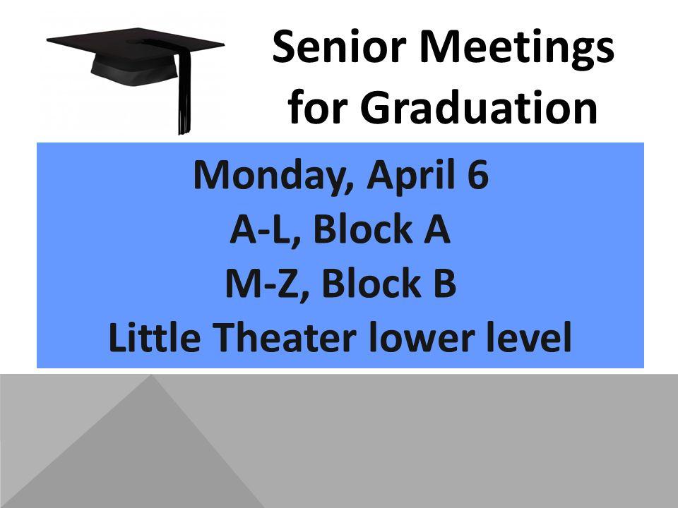 Monday, April 6 A-L, Block A M-Z, Block B Little Theater lower level Senior Meetings for Graduation