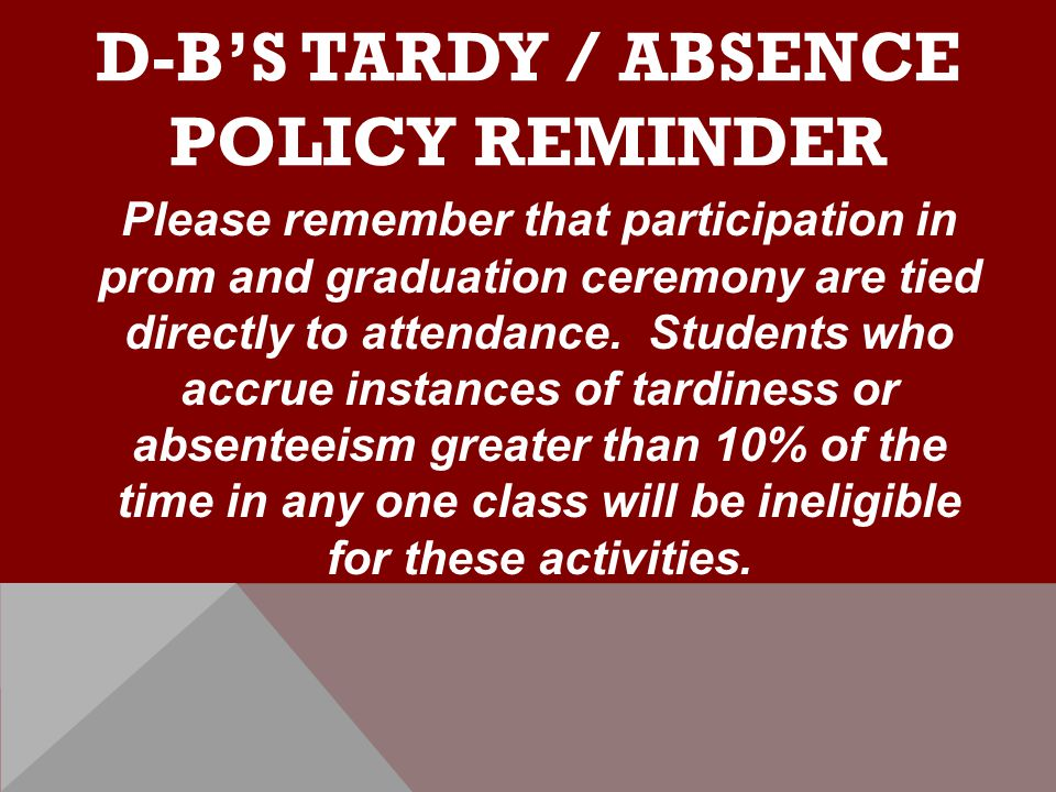 D-B'S TARDY / ABSENCE POLICY REMINDER Please remember that participation in prom and graduation ceremony are tied directly to attendance.