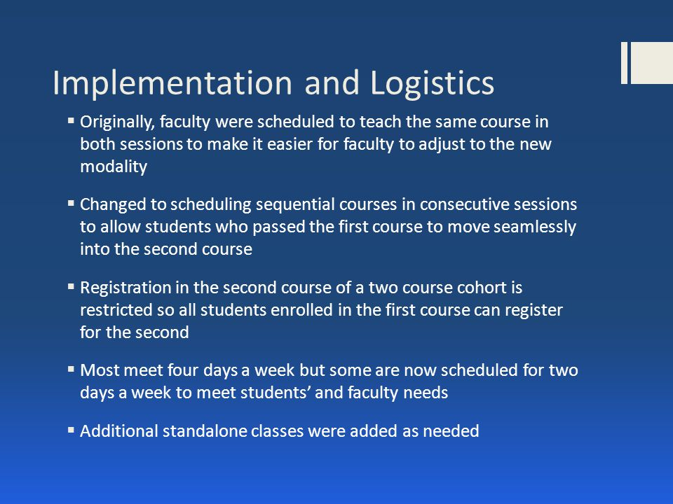 Implementation and Logistics  Originally, faculty were scheduled to teach the same course in both sessions to make it easier for faculty to adjust to the new modality  Changed to scheduling sequential courses in consecutive sessions to allow students who passed the first course to move seamlessly into the second course  Registration in the second course of a two course cohort is restricted so all students enrolled in the first course can register for the second  Most meet four days a week but some are now scheduled for two days a week to meet students' and faculty needs  Additional standalone classes were added as needed