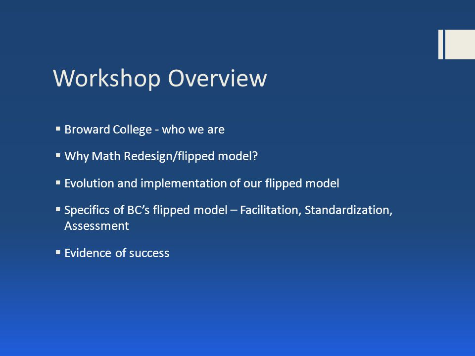 Workshop Overview  Broward College - who we are  Why Math Redesign/flipped model.