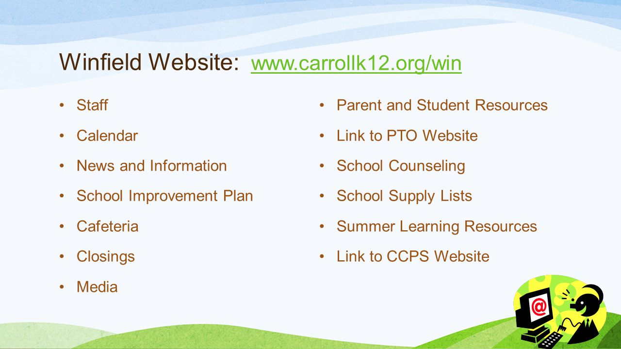 Winfield Website: www.carrollk12.org/win www.carrollk12.org/win Staff Calendar News and Information School Improvement Plan Cafeteria Closings Media Parent and Student Resources Link to PTO Website School Counseling School Supply Lists Summer Learning Resources Link to CCPS Website