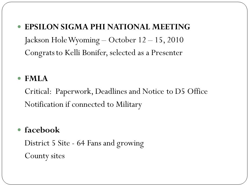 EPSILON SIGMA PHI NATIONAL MEETING Jackson Hole Wyoming – October 12 – 15, 2010 Congrats to Kelli Bonifer, selected as a Presenter FMLA Critical: Paperwork, Deadlines and Notice to D5 Office Notification if connected to Military facebook District 5 Site - 64 Fans and growing County sites