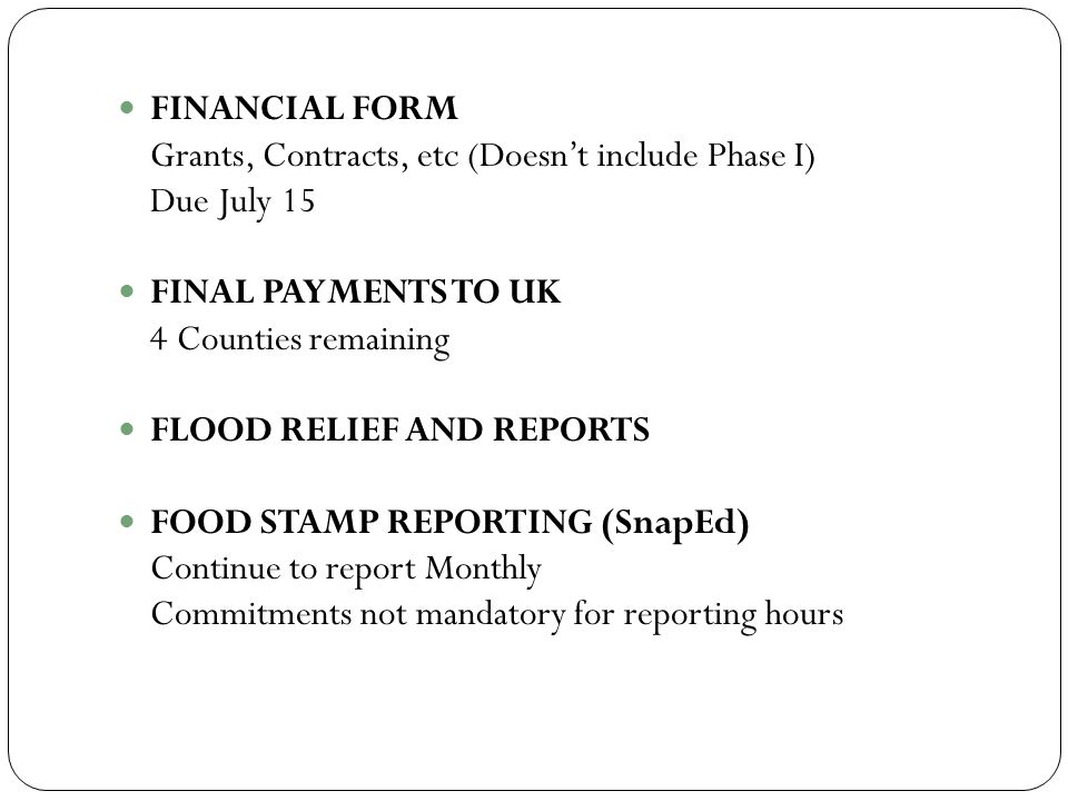 FINANCIAL FORM Grants, Contracts, etc (Doesn't include Phase I) Due July 15 FINAL PAYMENTS TO UK 4 Counties remaining FLOOD RELIEF AND REPORTS FOOD STAMP REPORTING (SnapEd) Continue to report Monthly Commitments not mandatory for reporting hours