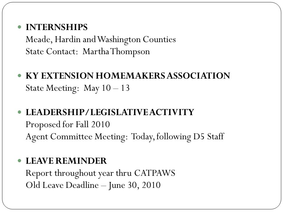 INTERNSHIPS Meade, Hardin and Washington Counties State Contact: Martha Thompson KY EXTENSION HOMEMAKERS ASSOCIATION State Meeting: May 10 – 13 LEADERSHIP/LEGISLATIVE ACTIVITY Proposed for Fall 2010 Agent Committee Meeting: Today, following D5 Staff LEAVE REMINDER Report throughout year thru CATPAWS Old Leave Deadline – June 30, 2010